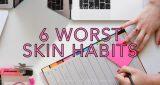 6 worst skin habits