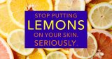 Stop putting lemons on your skin - seriously