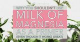 Why you shouldn't use Milk of Magnesia as a primer