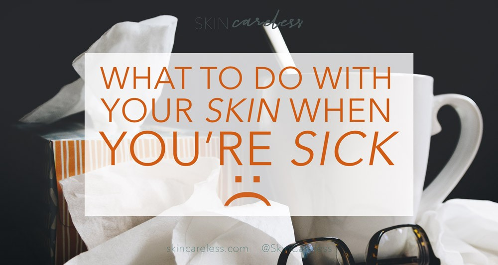 What to do with your skin when you're sick