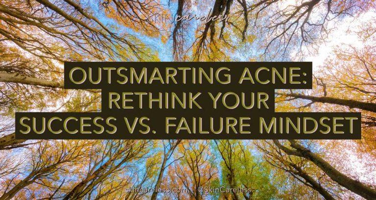 Outsmarting acne: rethink your success vs. failure mindset